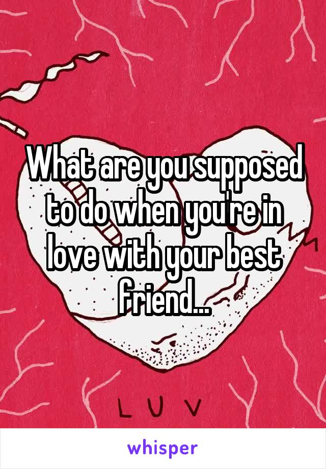 What are you supposed to do when you're in love with your best friend...