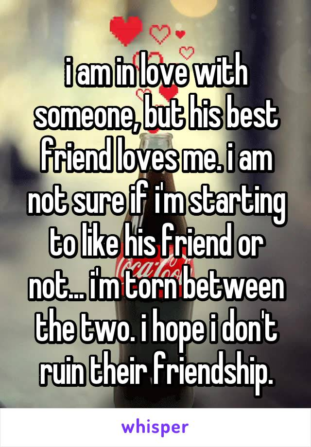 i am in love with someone, but his best friend loves me. i am not sure if i'm starting to like his friend or not... i'm torn between the two. i hope i don't ruin their friendship.
