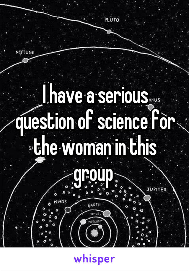 I have a serious question of science for the woman in this group