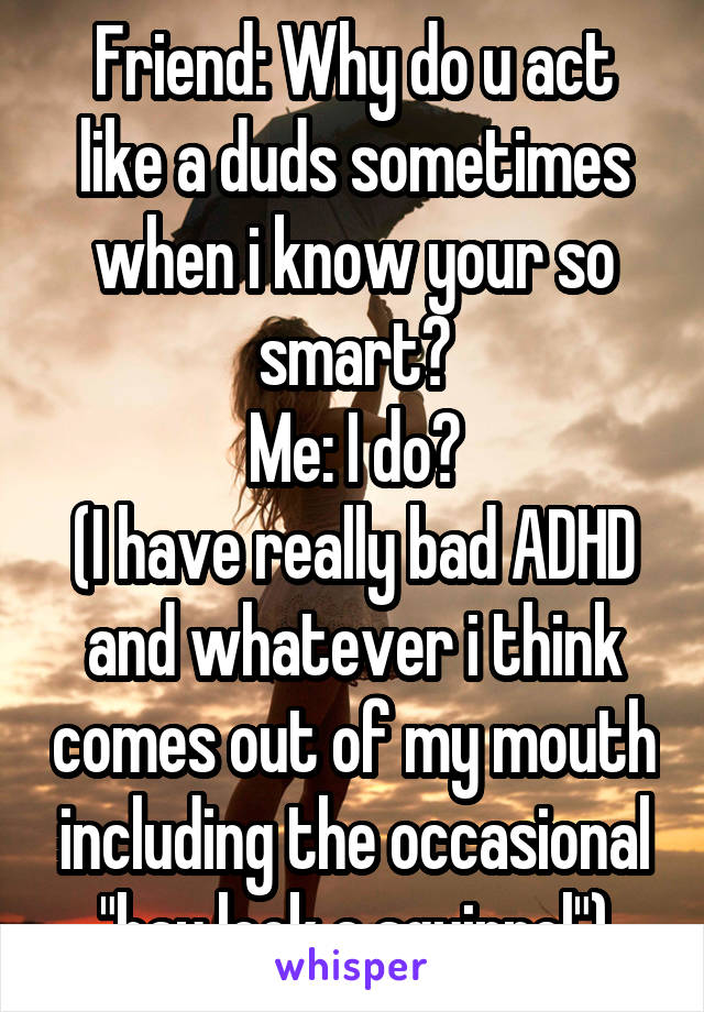 """Friend: Why do u act like a duds sometimes when i know your so smart? Me: I do? (I have really bad ADHD and whatever i think comes out of my mouth including the occasional """"hay look a squirrel"""")"""