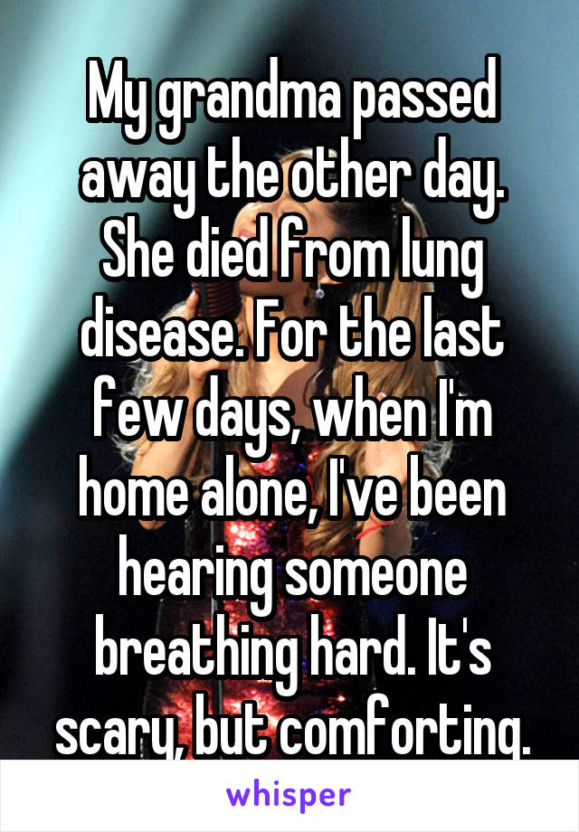 My grandma passed away the other day. She died from lung disease. For the last few days, when I'm home alone, I've been hearing someone breathing hard. It's scary, but comforting.