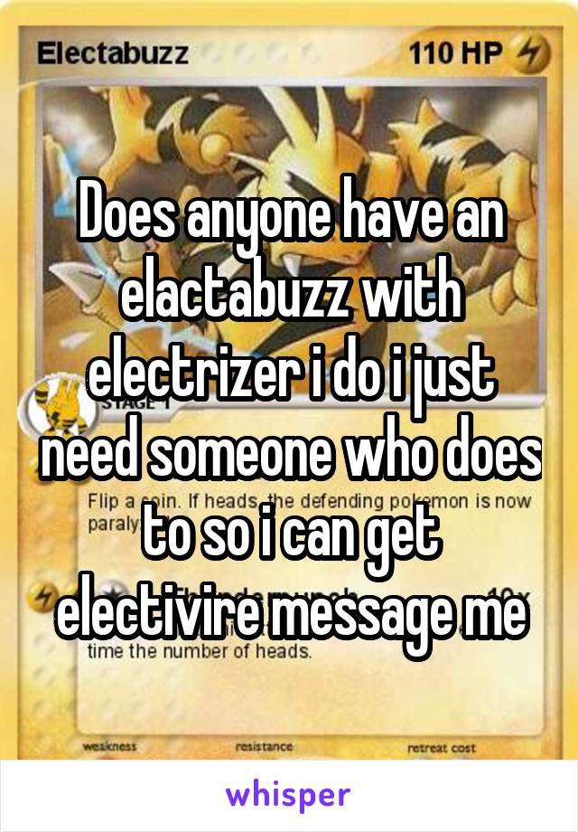 Does anyone have an elactabuzz with electrizer i do i just need someone who does to so i can get electivire message me