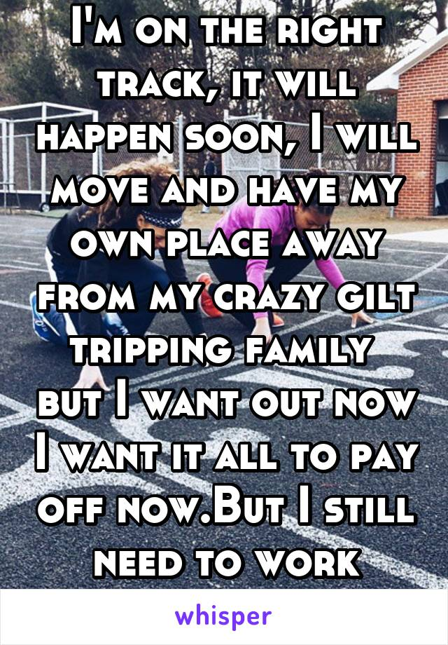 I'm on the right track, it will happen soon, I will move and have my own place away from my crazy gilt tripping family  but I want out now I want it all to pay off now.But I still need to work harder