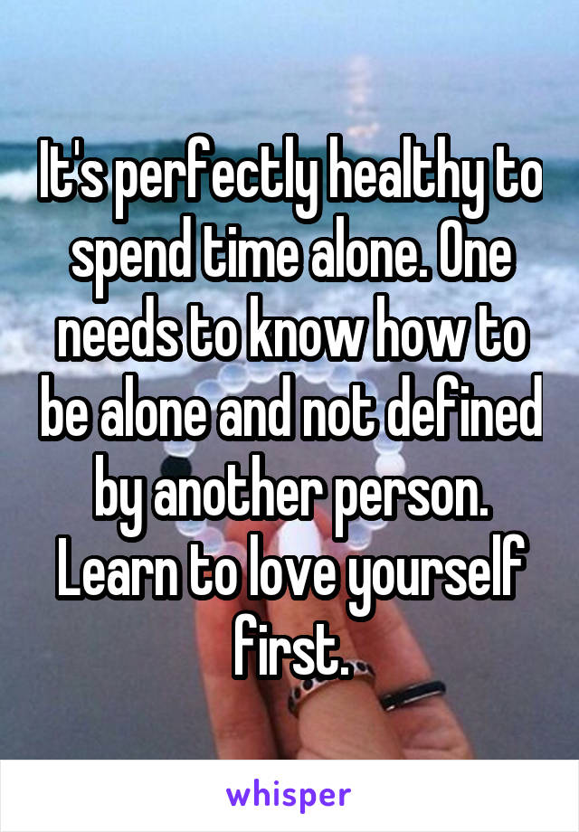 It's perfectly healthy to spend time alone. One needs to know how to be alone and not defined by another person. Learn to love yourself first.