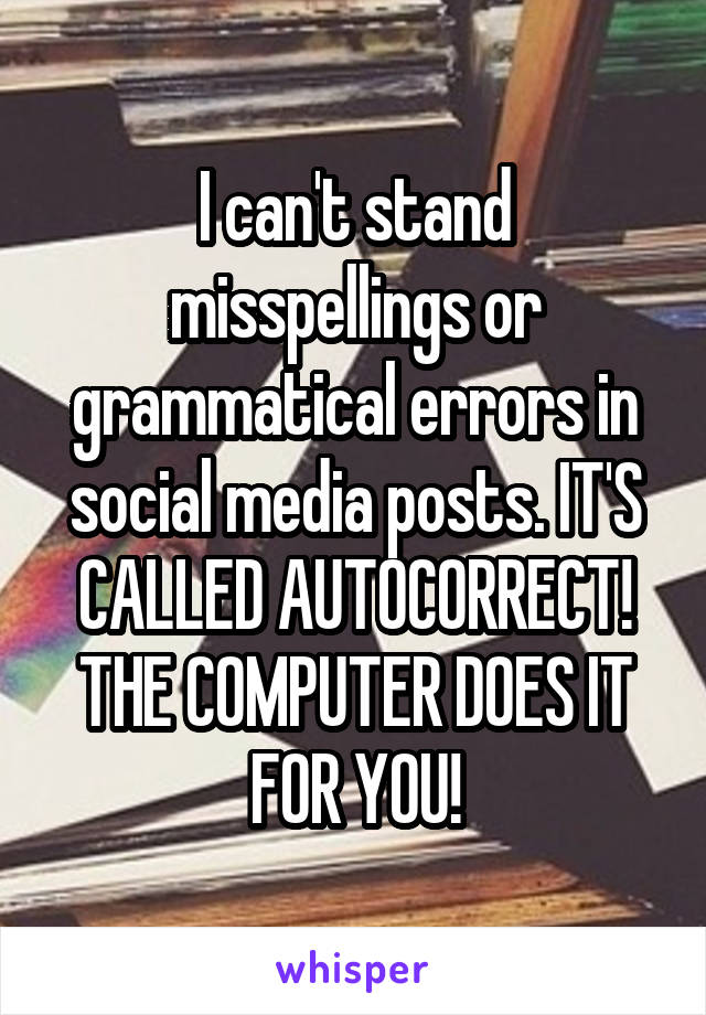 I can't stand misspellings or grammatical errors in social media posts. IT'S CALLED AUTOCORRECT! THE COMPUTER DOES IT FOR YOU!