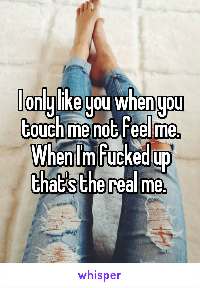 I only like you when you touch me not feel me. When I'm fucked up that's the real me.