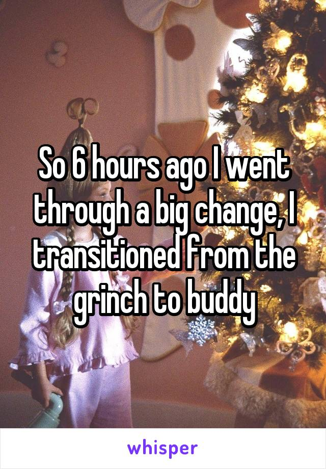 So 6 hours ago I went through a big change, I transitioned from the grinch to buddy