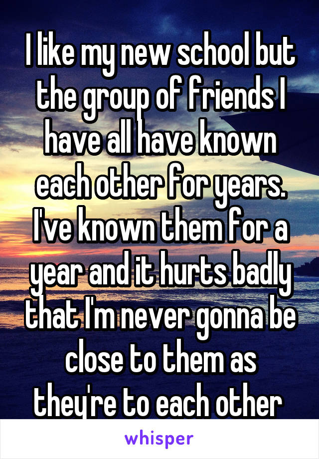 I like my new school but the group of friends I have all have known each other for years. I've known them for a year and it hurts badly that I'm never gonna be close to them as they're to each other
