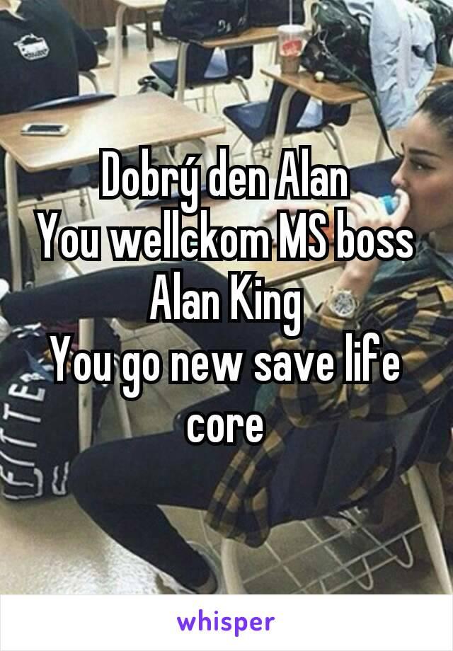 Dobrý den Alan You wellckom MS boss Alan King You go new save life core