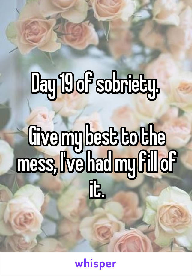 Day 19 of sobriety.   Give my best to the mess, I've had my fill of it.