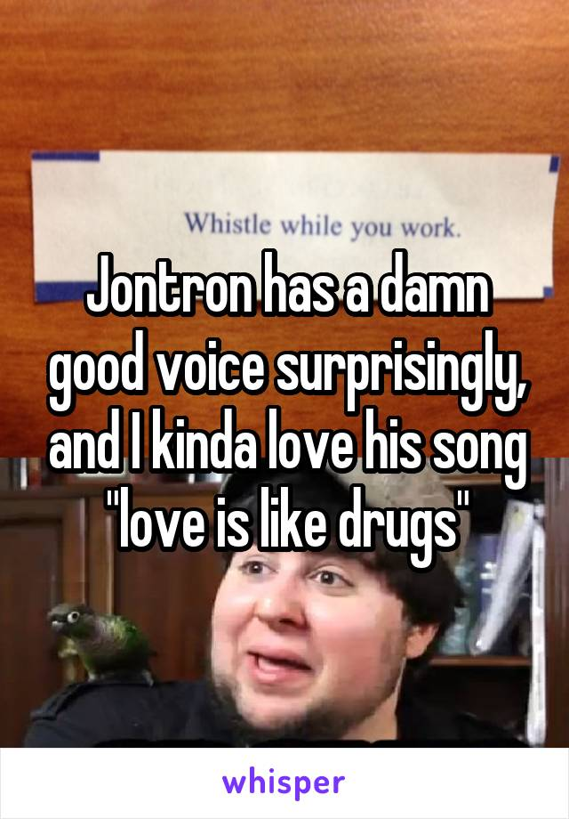 "Jontron has a damn good voice surprisingly, and I kinda love his song ""love is like drugs"""