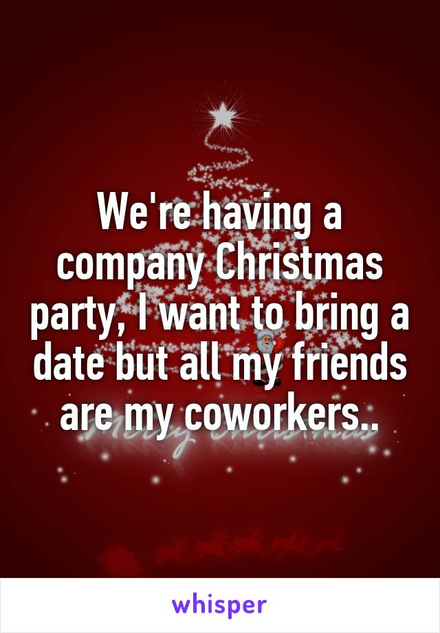 We're having a company Christmas party, I want to bring a date but all my friends are my coworkers..