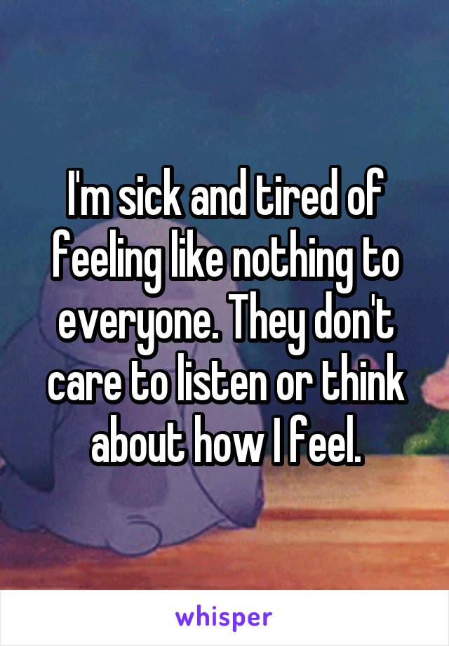 I'm sick and tired of feeling like nothing to everyone. They don't care to listen or think about how I feel.