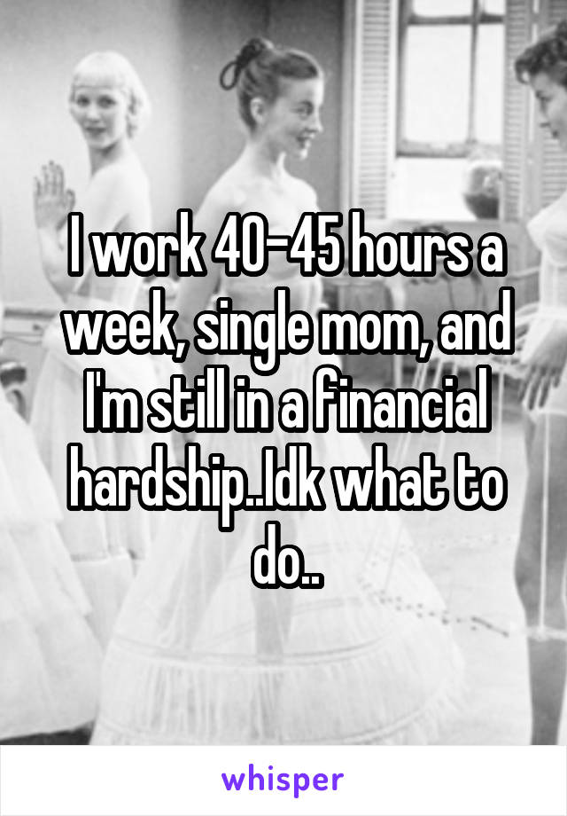 I work 40-45 hours a week, single mom, and I'm still in a financial hardship..Idk what to do..