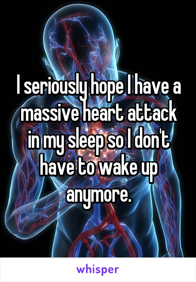 I seriously hope I have a massive heart attack in my sleep so I don't have to wake up anymore.