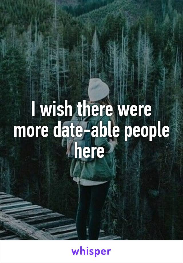 I wish there were more date-able people here