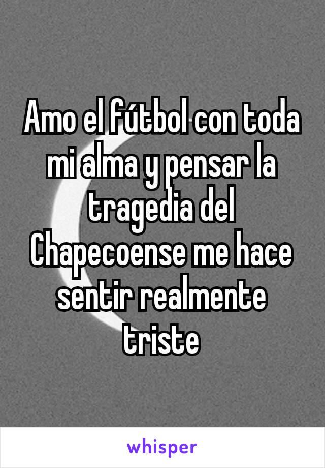 Amo el fútbol con toda mi alma y pensar la tragedia del Chapecoense me hace sentir realmente triste