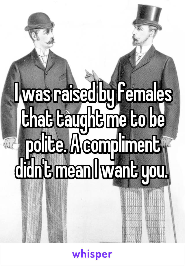 I was raised by females that taught me to be polite. A compliment didn't mean I want you.