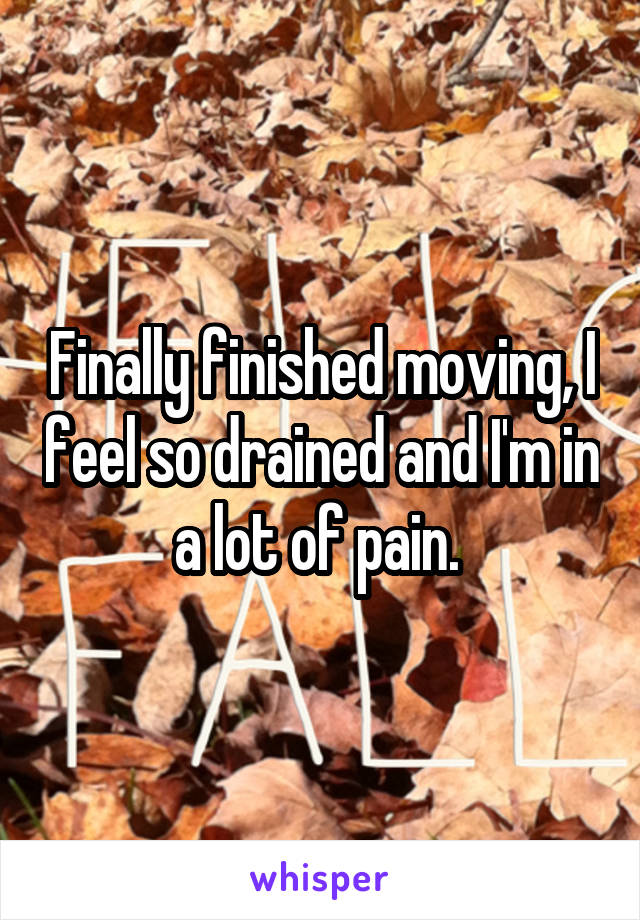 Finally finished moving, I feel so drained and I'm in a lot of pain.