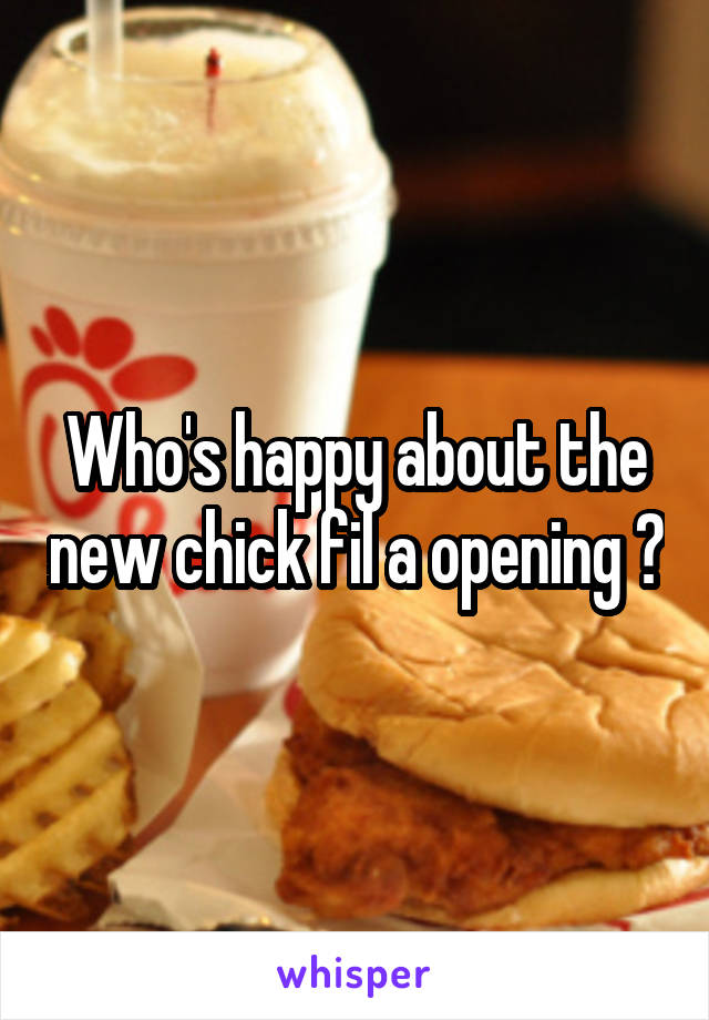 Who's happy about the new chick fil a opening ?