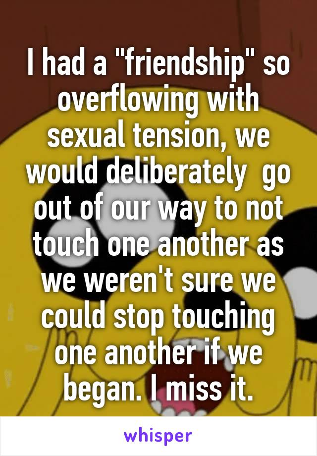 """I had a """"friendship"""" so overflowing with sexual tension, we would deliberately  go out of our way to not touch one another as we weren't sure we could stop touching one another if we began. I miss it."""
