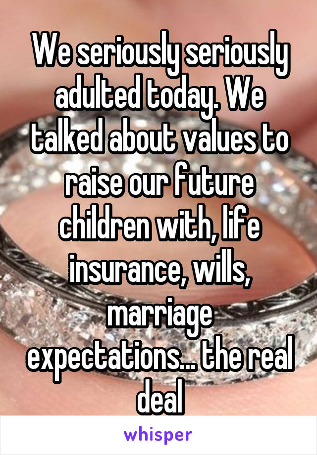 We seriously seriously adulted today. We talked about values to raise our future children with, life insurance, wills, marriage expectations... the real deal