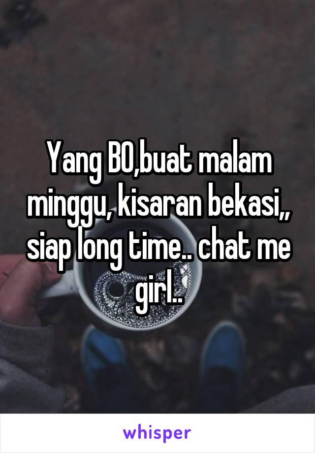 Yang BO,buat malam minggu, kisaran bekasi,, siap long time.. chat me girl..