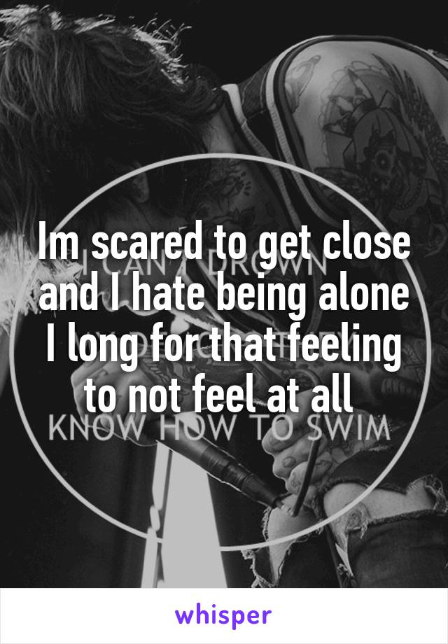 Im scared to get close and I hate being alone I long for that feeling to not feel at all