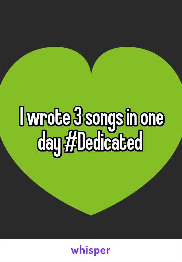 I wrote 3 songs in one day #Dedicated