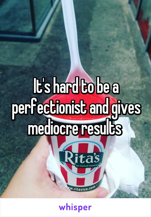 It's hard to be a perfectionist and gives mediocre results