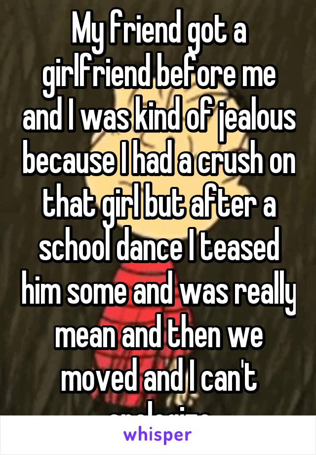 My friend got a girlfriend before me and I was kind of jealous because I had a crush on that girl but after a school dance I teased him some and was really mean and then we moved and I can't apologize