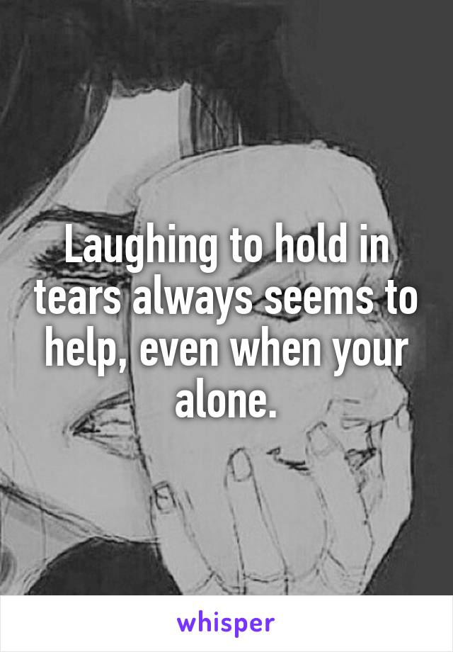 Laughing to hold in tears always seems to help, even when your alone.
