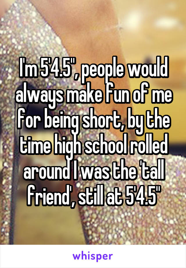 "I'm 5'4.5"", people would always make fun of me for being short, by the time high school rolled around I was the 'tall friend', still at 5'4.5"""