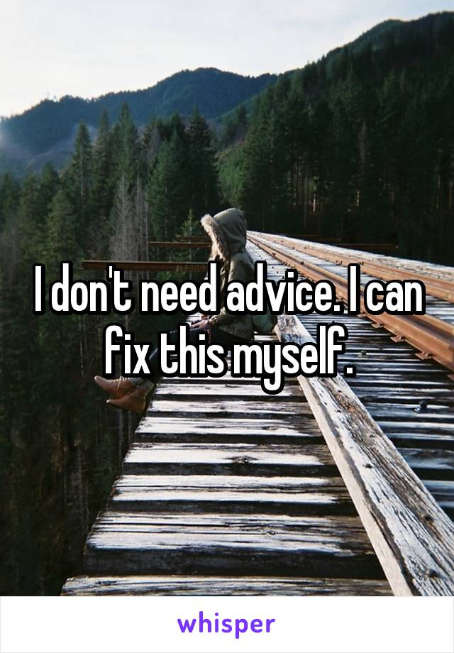 I don't need advice. I can fix this myself.