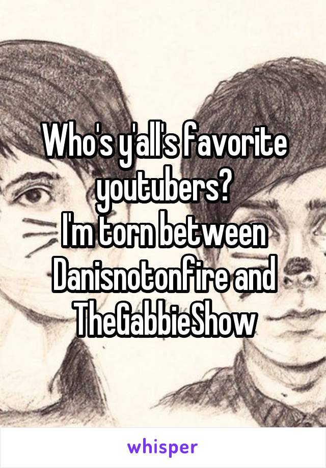 Who's y'all's favorite youtubers? I'm torn between Danisnotonfire and TheGabbieShow