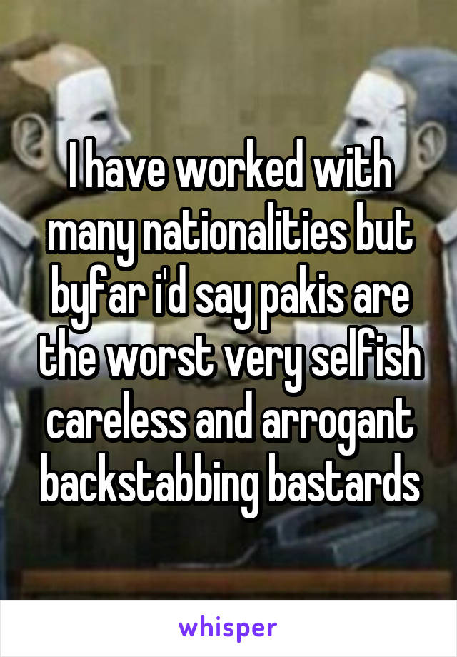 I have worked with many nationalities but byfar i'd say pakis are the worst very selfish careless and arrogant backstabbing bastards