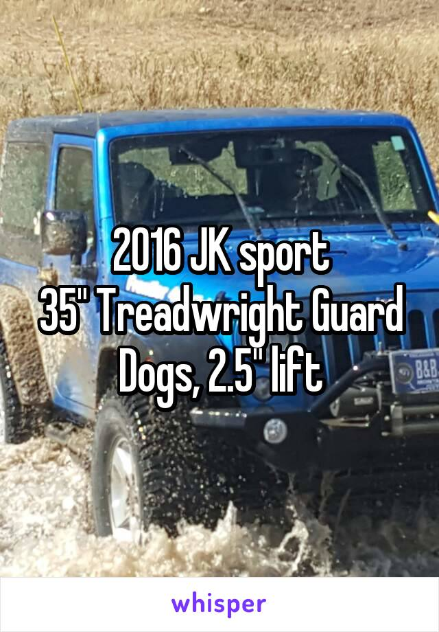 "2016 JK sport 35"" Treadwright Guard Dogs, 2.5"" lift"