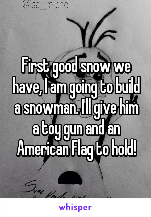 First good snow we have, I am going to build a snowman. I'll give him a toy gun and an American Flag to hold!