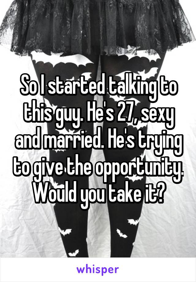 So I started talking to this guy. He's 27, sexy and married. He's trying to give the opportunity. Would you take it?