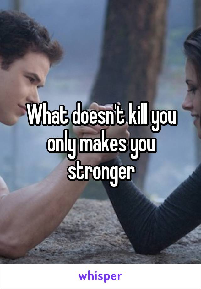 What doesn't kill you only makes you stronger