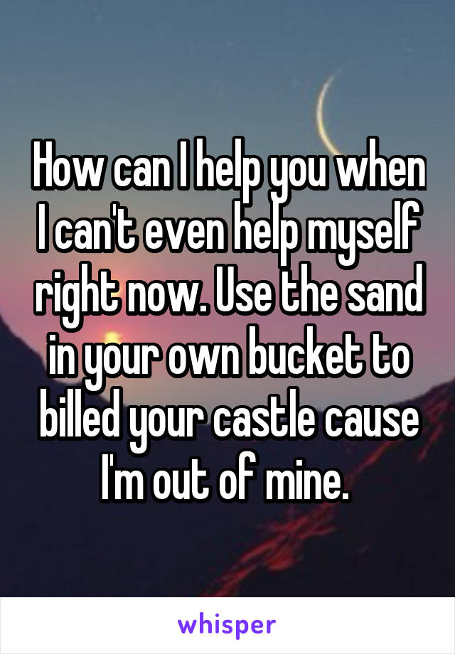How can I help you when I can't even help myself right now. Use the sand in your own bucket to billed your castle cause I'm out of mine.