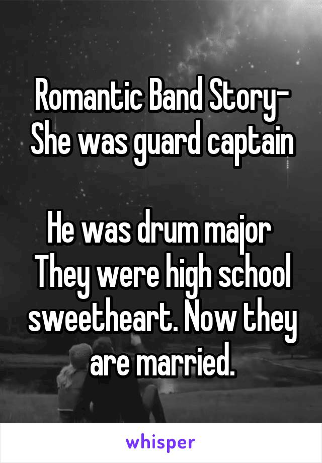 Romantic Band Story- She was guard captain  He was drum major  They were high school sweetheart. Now they are married.