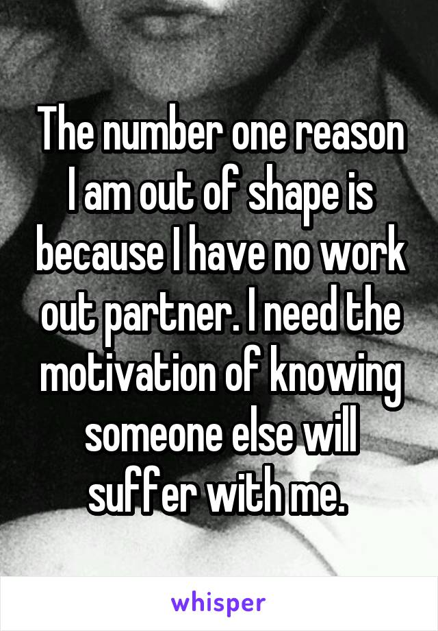 The number one reason I am out of shape is because I have no work out partner. I need the motivation of knowing someone else will suffer with me.