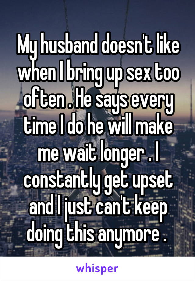 My husband doesn't like when I bring up sex too often . He says every time I do he will make me wait longer . I constantly get upset and I just can't keep doing this anymore .