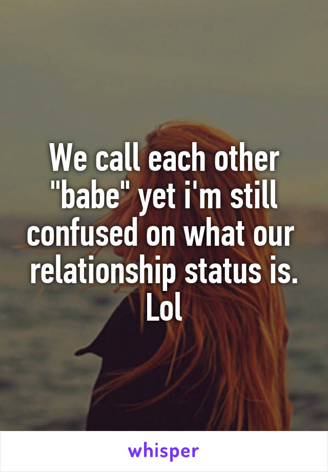 "We call each other ""babe"" yet i'm still confused on what our  relationship status is. Lol"