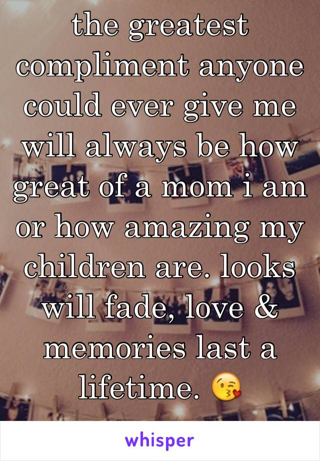 the greatest compliment anyone could ever give me will always be how great of a mom i am or how amazing my children are. looks will fade, love & memories last a lifetime. 😘