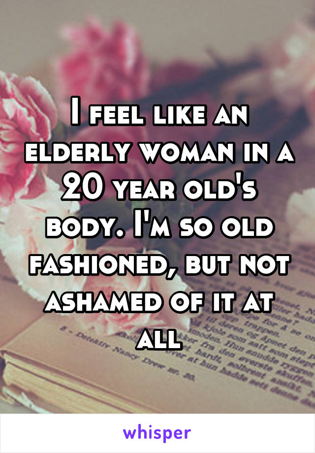I feel like an elderly woman in a 20 year old's body. I'm so old fashioned, but not ashamed of it at all