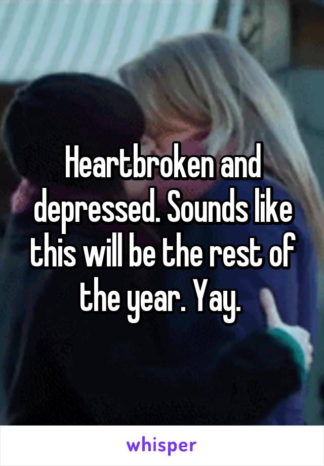 Heartbroken and depressed. Sounds like this will be the rest of the year. Yay.