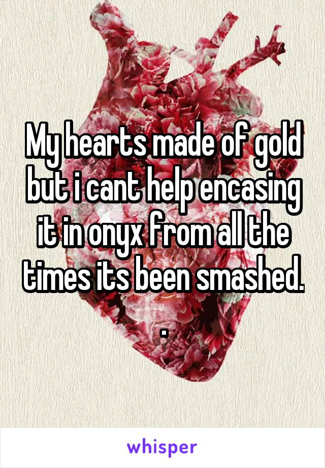 My hearts made of gold but i cant help encasing it in onyx from all the times its been smashed. .