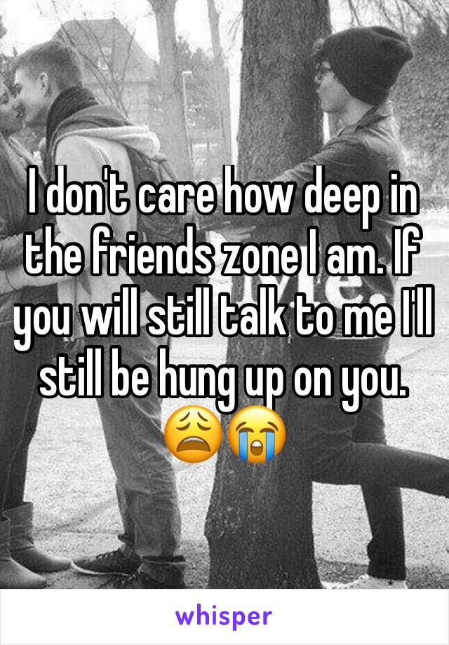 I don't care how deep in the friends zone I am. If you will still talk to me I'll still be hung up on you. 😩😭